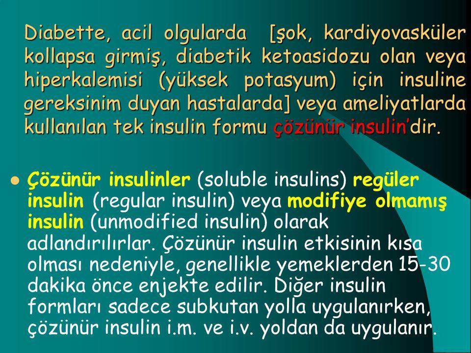 Diabette, acil olgularda [şok, kardiyovasküler kollapsa girmiş, diabetik ketoasidozu olan veya hiperkalemisi (yüksek potasyum) için insuline gereksinim duyan hastalarda] veya ameliyatlarda kullanılan tek insulin formu çözünür insulin'dir.